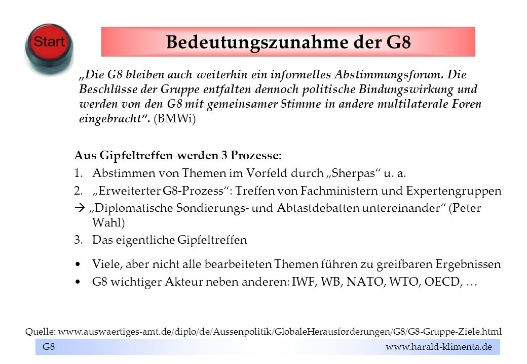 G8 www.harald-klimenta.de Bedeutungszunahme der G8 Aus Gipfeltreffen werden 3 Prozesse: 1.Abstimmen von Themen im Vorfeld durch Sherpas u. a. 2.Erweit