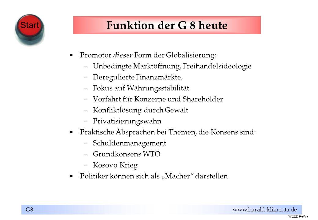 G8 www.harald-klimenta.de Funktion der G 8 heute Promotor dieser Form der Globalisierung: –Unbedingte Marktöffnung, Freihandelsideologie –Deregulierte