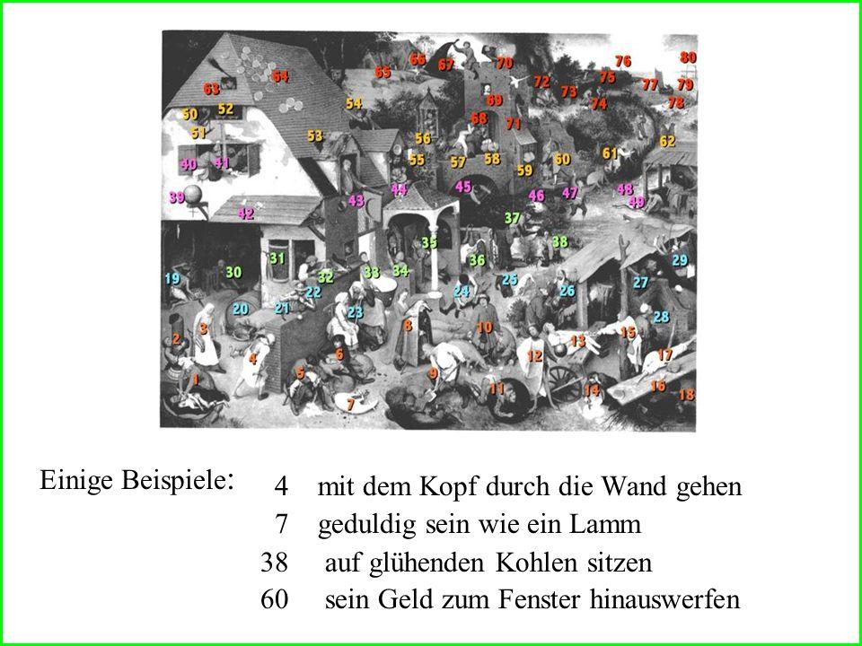 4 mit dem Kopf durch die Wand gehen 7 geduldig sein wie ein Lamm 38 auf glühenden Kohlen sitzen 60 sein Geld zum Fenster hinauswerfen Einige Beispiele