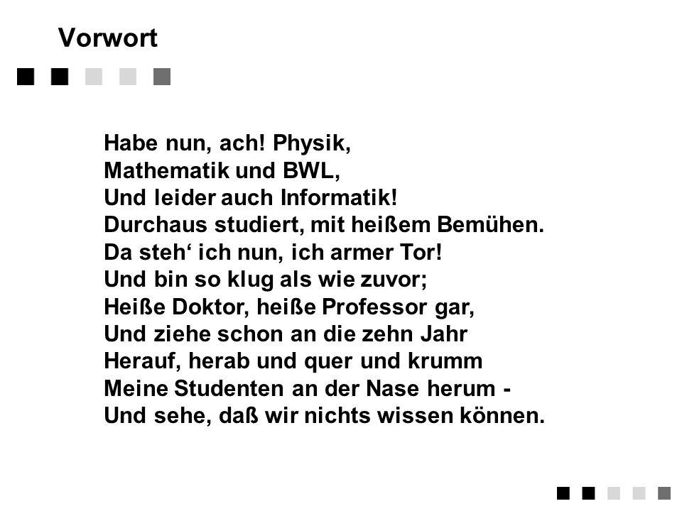 Vorwort Habe nun, ach.Physik, Mathematik und BWL, Und leider auch Informatik.