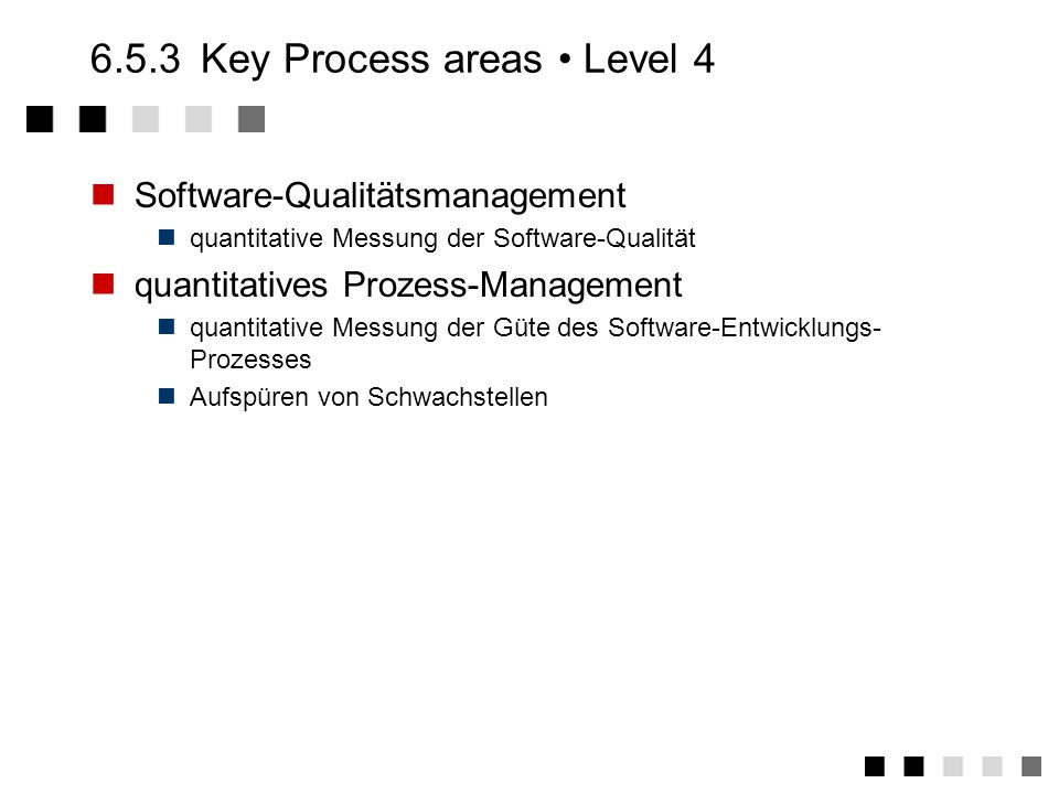 6.5.2Key Process areas Level 3 Experten Reviews Inspections, walkthroughs, reviews,... Kommunikation zwischen Gruppen Schaffung von Kommunikationsfore