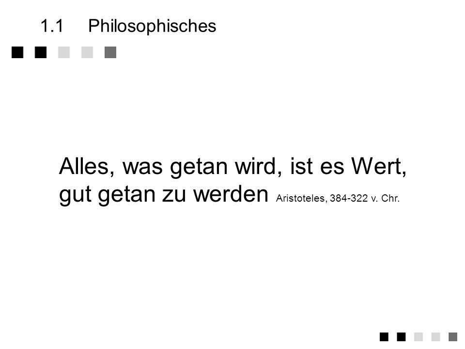 1.1Philosophisches Alles, was getan wird, ist es Wert, gut getan zu werden Aristoteles, 384-322 v.