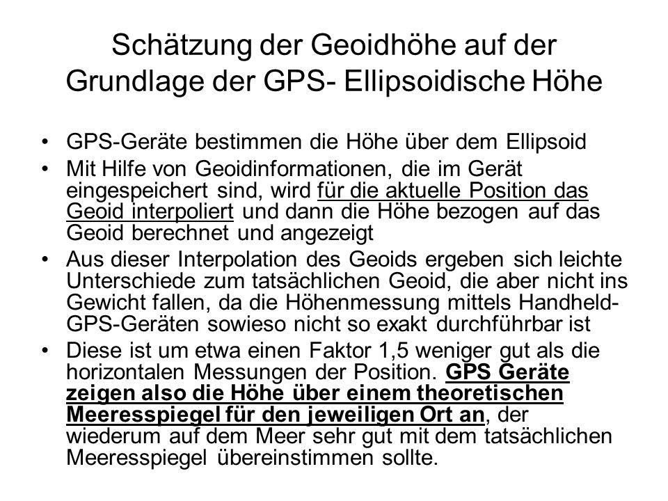 Schätzung der Geoidhöhe auf der Grundlage der GPS- Ellipsoidische Höhe GPS-Geräte bestimmen die Höhe über dem Ellipsoid Mit Hilfe von Geoidinformation