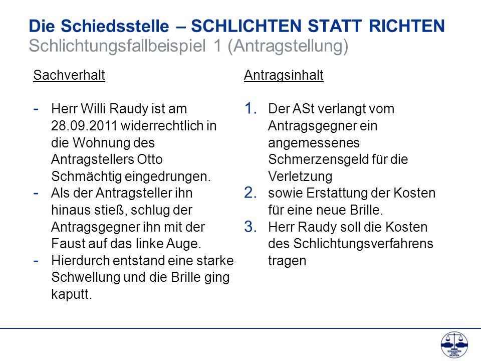Die Schiedsstelle – SCHLICHTEN STATT RICHTEN Schlichtungsfallbeispiel 1 (Antragstellung) Sachverhalt - Herr Willi Raudy ist am 28.09.2011 widerrechtli