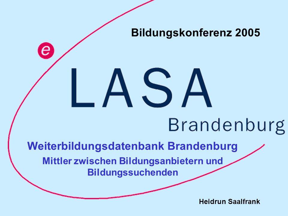 Bildungskonferenz 2005, Heidrun Saalfrank Weiterbildungsdatenbank Brandenburg www.wdb-brandenburg.de 2 Historie der Weiterbildungsdatenbank Brandenburg 1993 Start 1994 Erarbeitung von Weiterbildungskatalogen www.wdb-brandenburg.de www.wdb-brandenburg.de 2000 erste Internetpräsentation www.wdb-brandenburg.dewww.wdb-brandenburg.de 2003 Optimierung der erweiterten Suche www.wdb-suchportal.de www.wdb-suchportal.de 2004 Eröffnung des Suchportals für Weiterbildung in Berlin und Brandenburg www.wdb-suchportal.dewww.wdb-suchportal.de Träger der Weiterbildungsdatenbank Brandenburg LASA Brandenburg GmbH Gefördert aus Mitteln des Europäischen Sozialfonds und des Landes Brandenburg