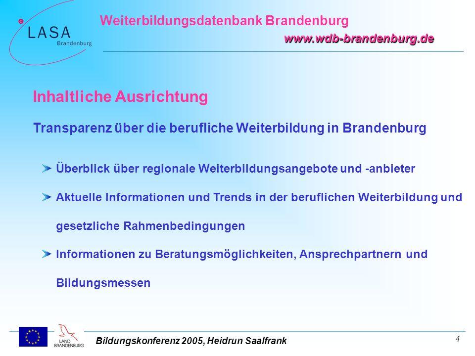 Bildungskonferenz 2005, Heidrun Saalfrank Weiterbildungsdatenbank Brandenburg www.wdb-brandenburg.de 5 Zielgruppen Arbeitsuchende, Arbeitslose Beschäftigte in Unternehmen, Unternehmen BeraterInnen der I&B bei der LASA, externe Berater (z.B.