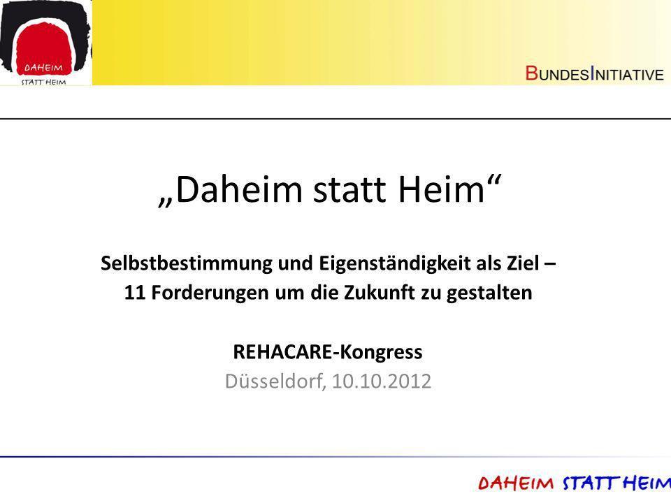 Daheim statt Heim Selbstbestimmung und Eigenständigkeit als Ziel – 11 Forderungen um die Zukunft zu gestalten REHACARE-Kongress Düsseldorf, 10.10.2012