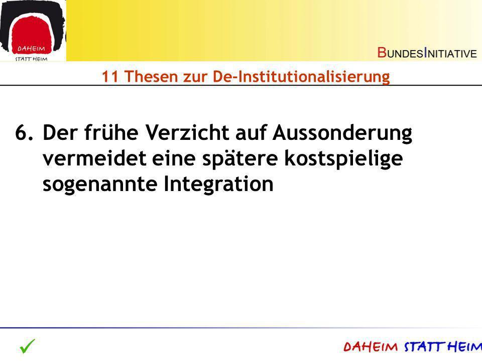 11 Thesen zur De-Institutionalisierung 6.Der frühe Verzicht auf Aussonderung vermeidet eine spätere kostspielige sogenannte Integration