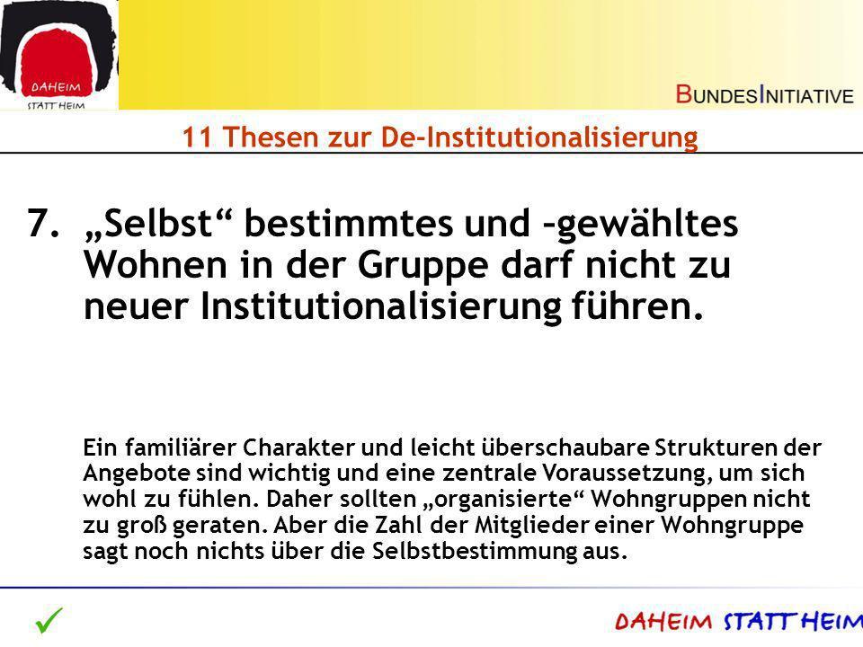11 Thesen zur De-Institutionalisierung 7.Selbst bestimmtes und –gewähltes Wohnen in der Gruppe darf nicht zu neuer Institutionalisierung führen. Ein f