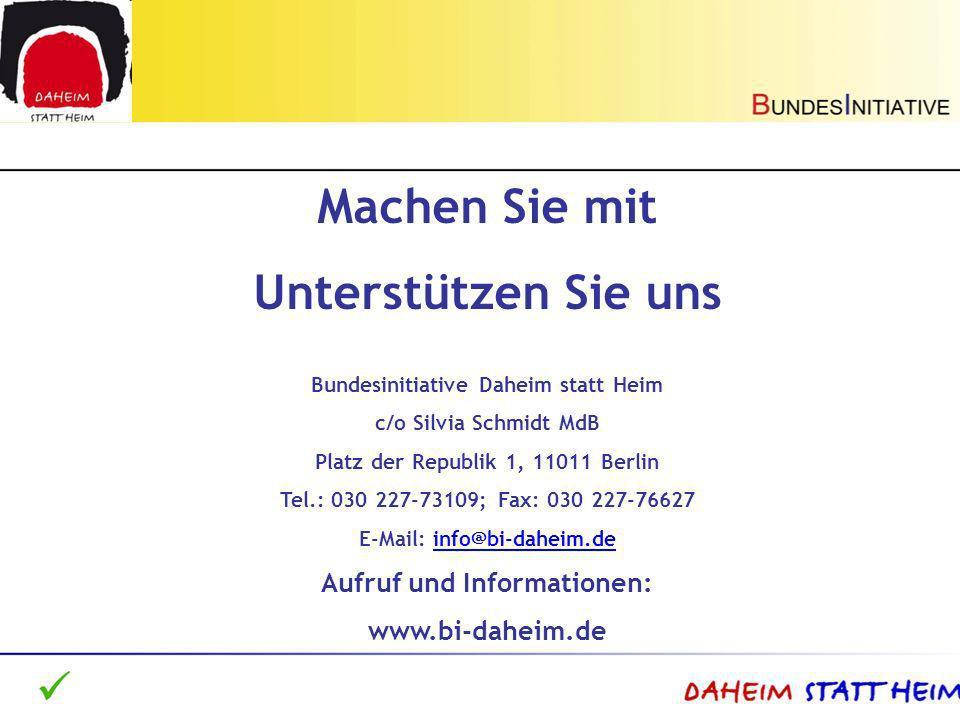 Machen Sie mit Unterstützen Sie uns Bundesinitiative Daheim statt Heim c/o Silvia Schmidt MdB Platz der Republik 1, 11011 Berlin Tel.: 030 227-73109;