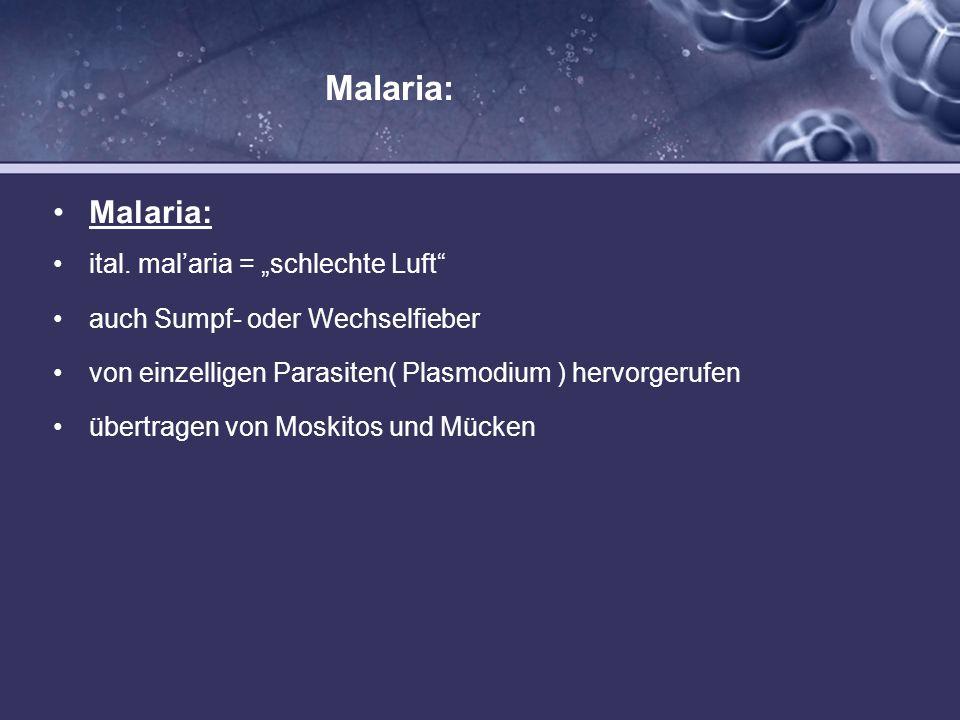 Malaria: ital. malaria = schlechte Luft auch Sumpf- oder Wechselfieber von einzelligen Parasiten( Plasmodium ) hervorgerufen übertragen von Moskitos u