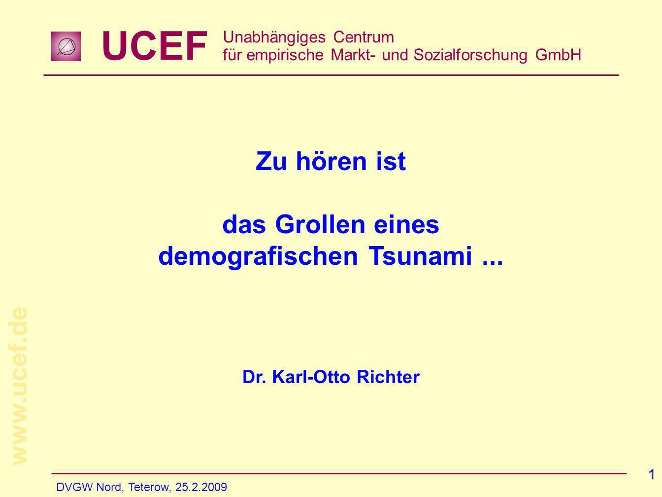 UCEF Unabhängiges Centrum für empirische Markt- und Sozialforschung GmbH www.ucef.de DVGW Nord, Teterow, 25.2.2009 1 Zu hören ist das Grollen eines demografischen Tsunami...