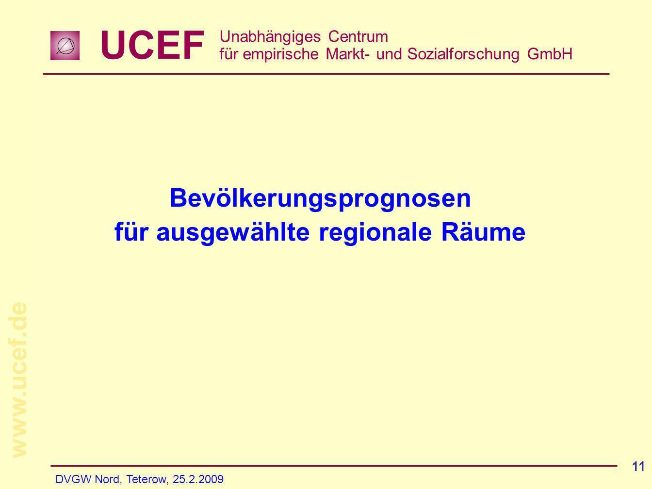 UCEF Unabhängiges Centrum für empirische Markt- und Sozialforschung GmbH www.ucef.de DVGW Nord, Teterow, 25.2.2009 11 Bevölkerungsprognosen für ausgewählte regionale Räume