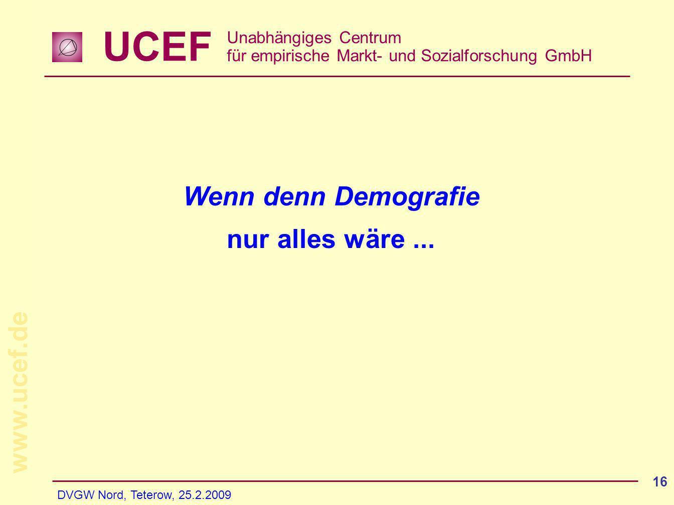UCEF Unabhängiges Centrum für empirische Markt- und Sozialforschung GmbH www.ucef.de DVGW Nord, Teterow, 25.2.2009 16 Wenn denn Demografie nur alles w
