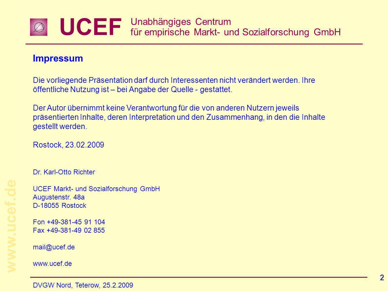 UCEF Unabhängiges Centrum für empirische Markt- und Sozialforschung GmbH www.ucef.de DVGW Nord, Teterow, 25.2.2009 2 Impressum Die vorliegende Präsentation darf durch Interessenten nicht verändert werden.