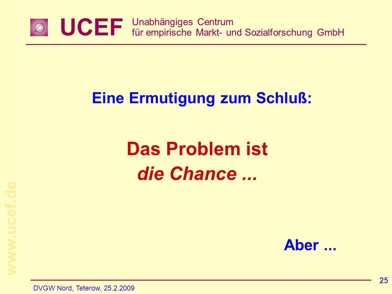 UCEF Unabhängiges Centrum für empirische Markt- und Sozialforschung GmbH www.ucef.de DVGW Nord, Teterow, 25.2.2009 25 Eine Ermutigung zum Schluß: Aber