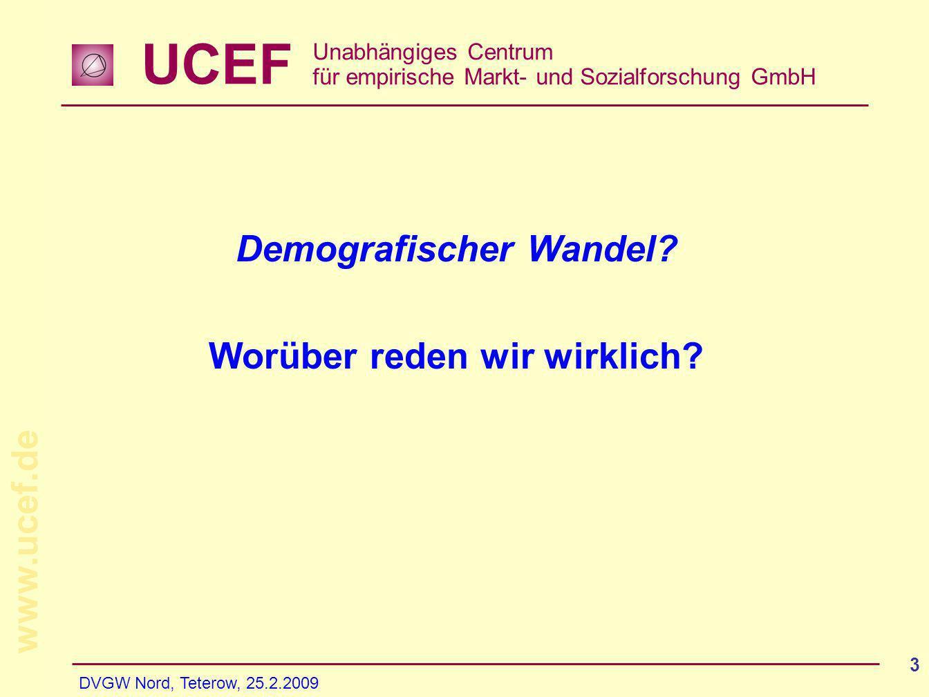 UCEF Unabhängiges Centrum für empirische Markt- und Sozialforschung GmbH www.ucef.de DVGW Nord, Teterow, 25.2.2009 3 Demografischer Wandel? Worüber re