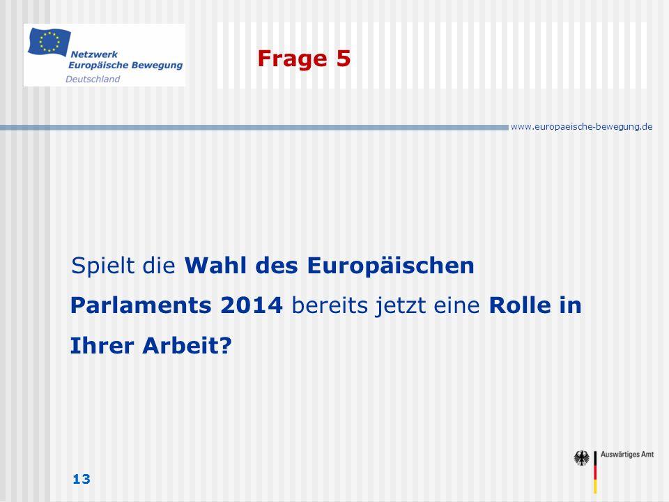 www.europaeische-bewegung.de Frage 5 13 Spielt die Wahl des Europäischen Parlaments 2014 bereits jetzt eine Rolle in Ihrer Arbeit