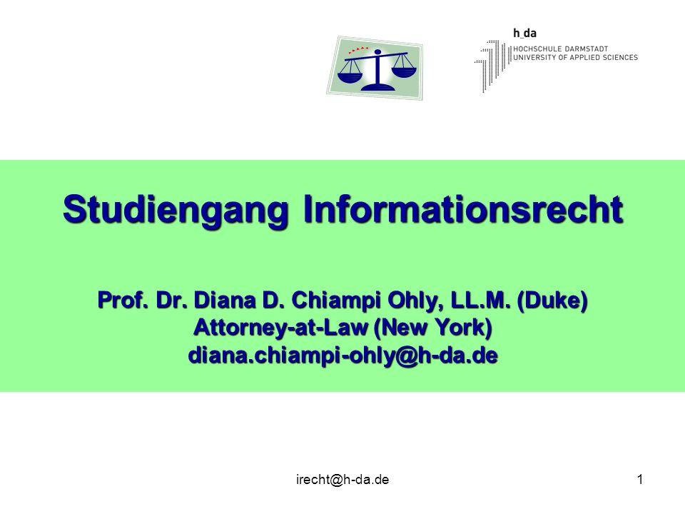 irecht@h-da.de1 Studiengang Informationsrecht Prof. Dr. Diana D. Chiampi Ohly, LL.M. (Duke) Attorney-at-Law (New York) diana.chiampi-ohly@h-da.de