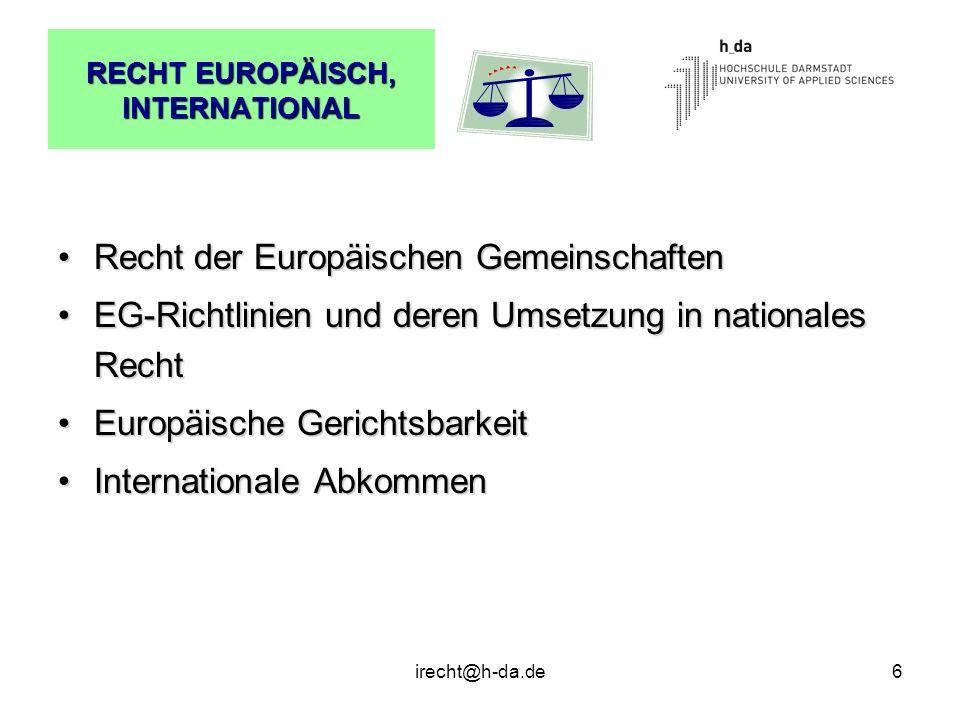 irecht@h-da.de6 RECHT EUROPÄISCH, INTERNATIONAL Recht der Europäischen GemeinschaftenRecht der Europäischen Gemeinschaften EG-Richtlinien und deren Um