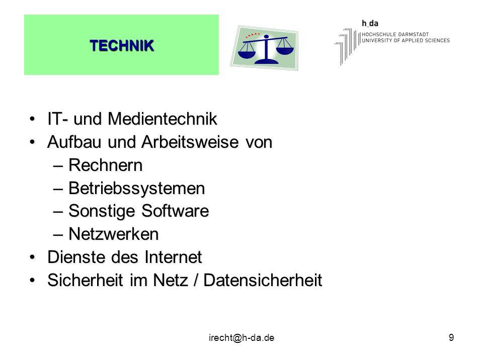 irecht@h-da.de9 TECHNIK IT- und MedientechnikIT- und Medientechnik Aufbau und Arbeitsweise vonAufbau und Arbeitsweise von –Rechnern –Betriebssystemen