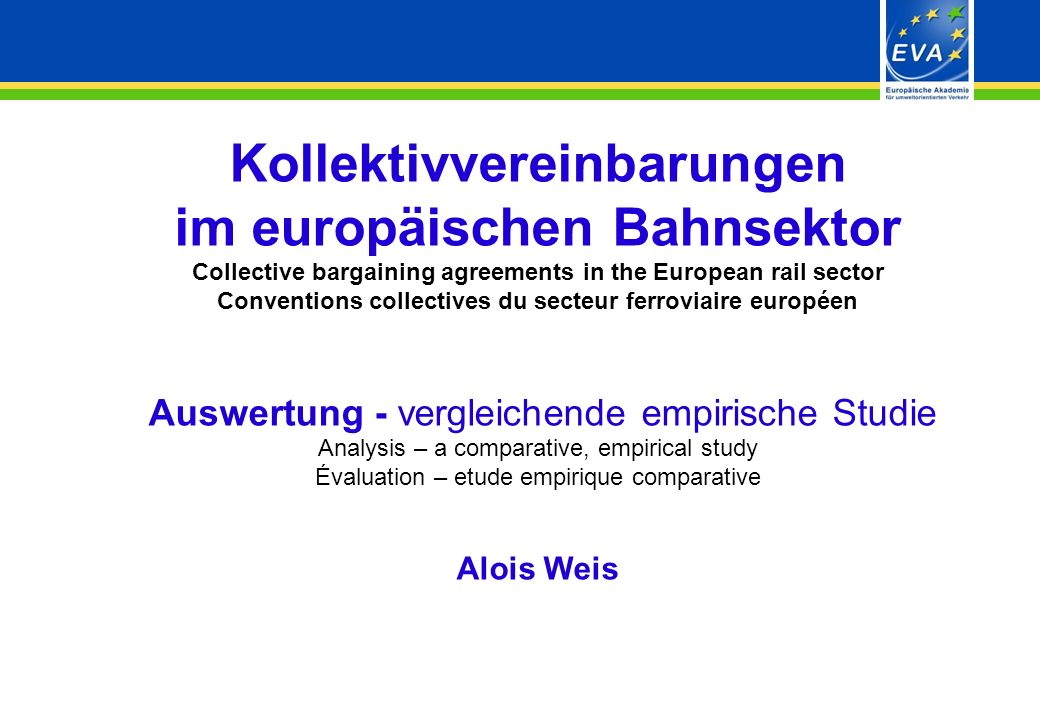 - 1 - Kollektivvereinbarungen im europäischen Bahnsektor Collective bargaining agreements in the European rail sector Conventions collectives du secteur ferroviaire européen Auswertung - vergleichende empirische Studie Analysis – a comparative, empirical study Évaluation – etude empirique comparative Alois Weis