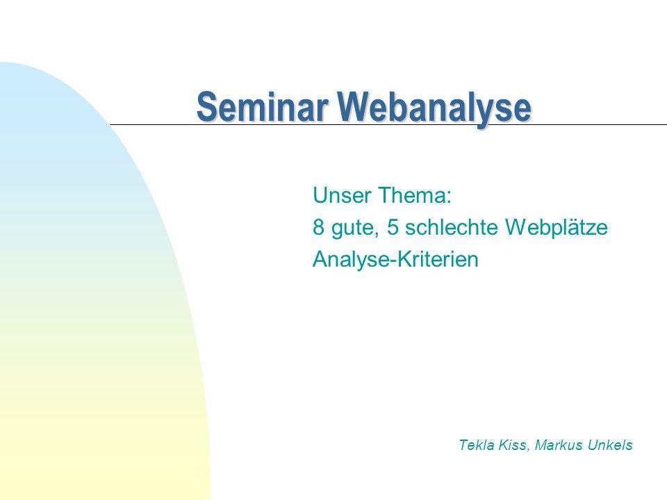 Seminar Webanalyse Unser Thema: 8 gute, 5 schlechte Webplätze Analyse-Kriterien Tekla Kiss, Markus Unkels