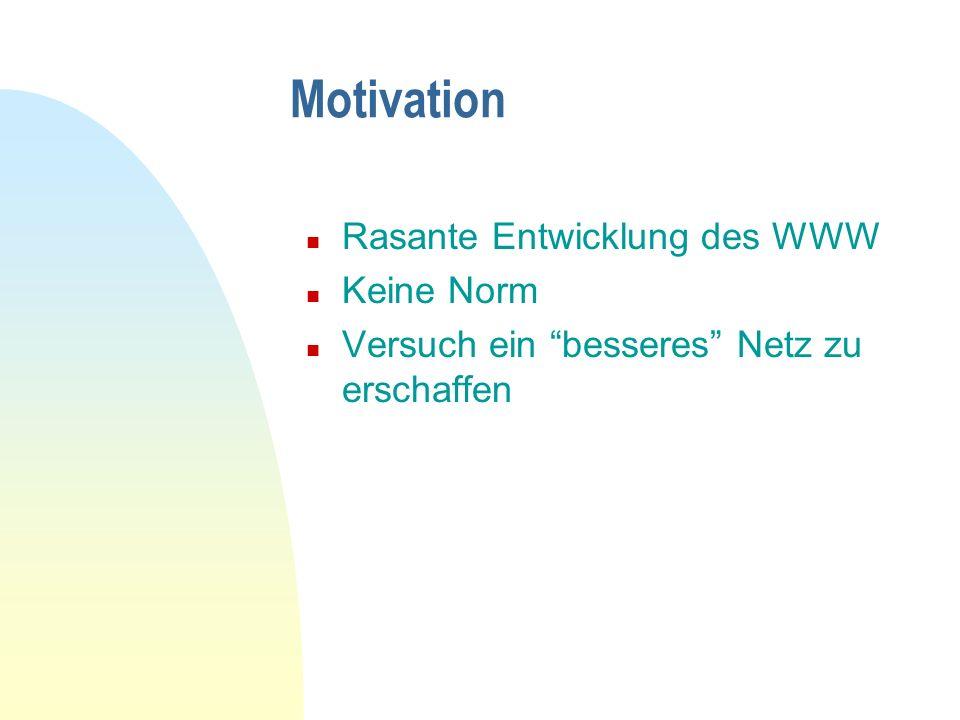 Motivation n Rasante Entwicklung des WWW n Keine Norm n Versuch ein besseres Netz zu erschaffen