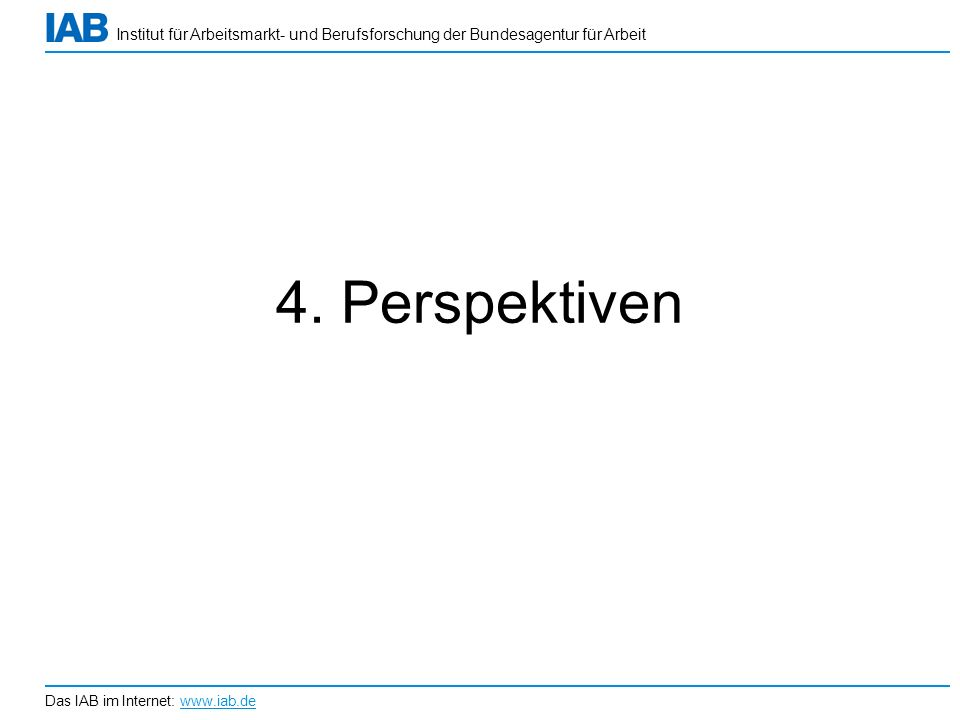 Institut für Arbeitsmarkt- und Berufsforschung der Bundesagentur für Arbeit Das IAB im Internet: www.iab.de 4. Perspektiven