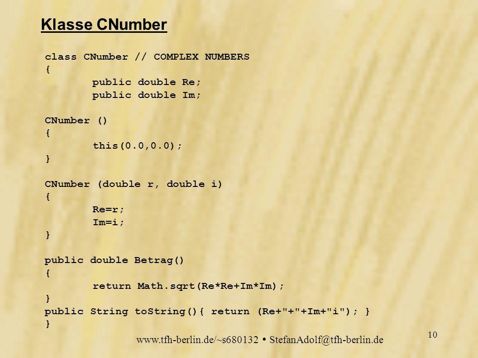 www.tfh-berlin.de/~s680132 StefanAdolf@tfh-berlin.de 9 Parameter String [][] info = { {PARAM_CRe, double , Konstante, Realteil }, {PARAM_CIm, double , Konstante Imaginärteil }, {PARAM_ItDepth, int , Iterationstiefe }, {PARAM_ItBegin, int , Anfangsiterationszahl }, {PARAM_ItStep, int , Iterationsschrittweite }, {PARAM_xshift, double , Verschiebung in Re-Richtung }, {PARAM_yshift, double , Verschiebung in Im-Richtung }, {PARAM_xscale, double , Zoomfaktor x-Aspekt }, {PARAM_yscale, double , Zoomfaktor y-Aspekt }, {PARAM_Colors, boolean , jeder zweite Schritt Schwarz } }; Konstante C, benötigt C.Re und C.Im Iterationstiefe, ggf.