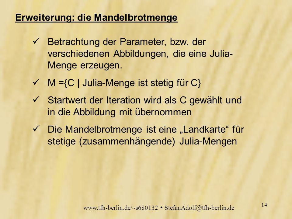 www.tfh-berlin.de/~s680132 StefanAdolf@tfh-berlin.de 13 Der Pixelspiel-Algorithmus public void Julia(int IterationDepth,Graphics g ) { if (C.Betrag()>2.0) Grenzbetrag=C.Betrag(); int iteration=0; for (int y=0;y<600;y++) { for (int x=0; x<600;x++) { CNumber z=new CNumber(); z.Re=(xscale*x)+xshift; z.Im=(yscale*y)+yshift; // z=QuadMap(Null); //Mandelbrot while ((z.Betrag()<Grenzbetrag)&&(iteration<IterationDepth)) { z=QuadMap(z); iteration++; } iteration=0; if (z.Betrag()<Grenzbetrag) g.fillRect(x,y,1,1); }