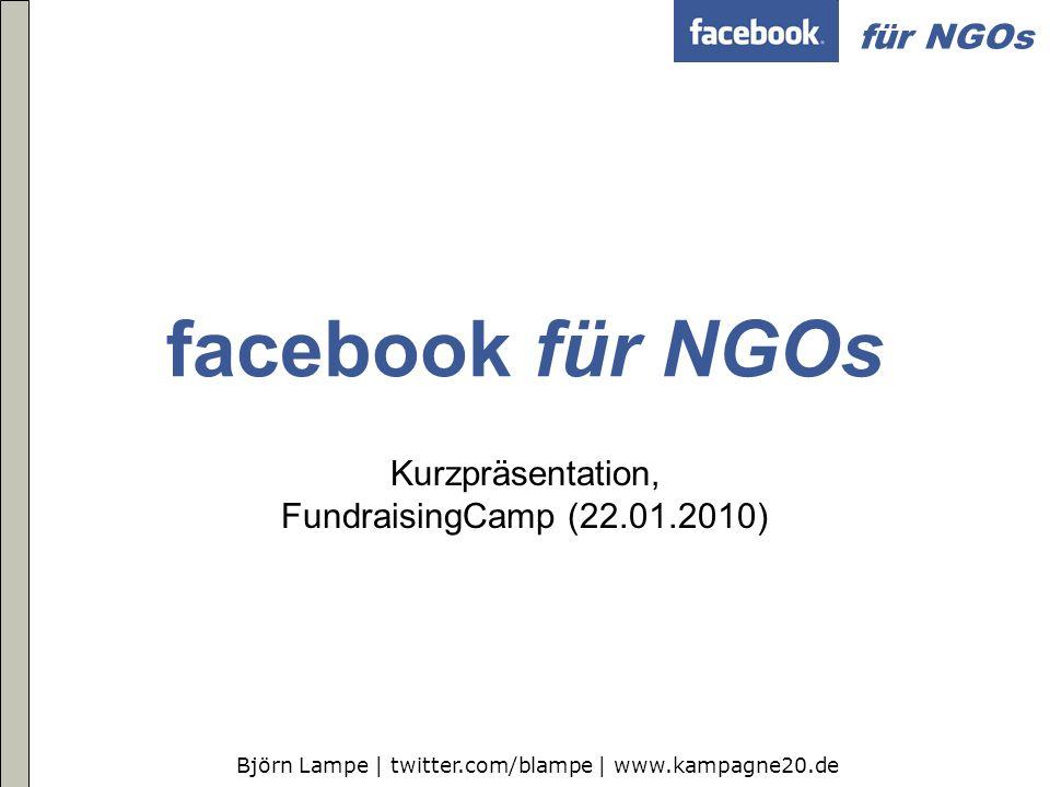 Björn Lampe | twitter.com/blampe | www.kampagne20.de für NGOs facebook für NGOs Kurzpräsentation, FundraisingCamp (22.01.2010)