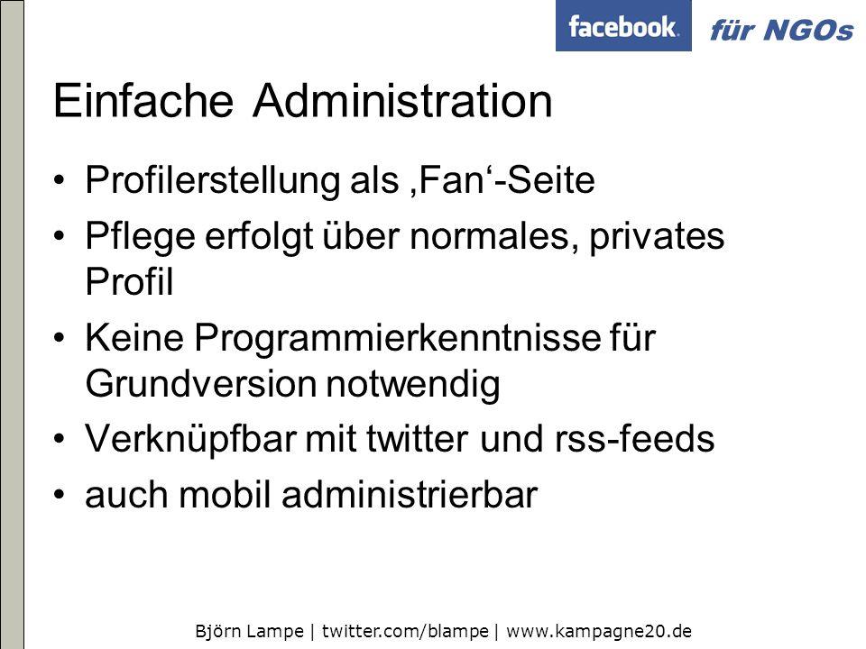 Björn Lampe | twitter.com/blampe | www.kampagne20.de für NGOs Einfache Administration Profilerstellung als Fan-Seite Pflege erfolgt über normales, pri