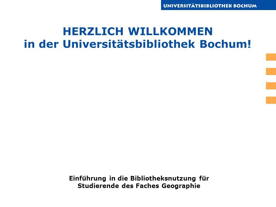 HERZLICH WILLKOMMEN in der Universitätsbibliothek Bochum! Einführung in die Bibliotheksnutzung für Studierende des Faches Geographie
