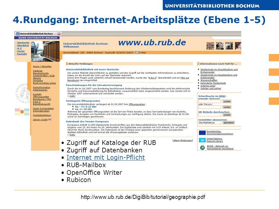 http://www.ub.rub.de/DigiBib/tutorial/geographie.pdf 4.Rundgang: Internet-Arbeitsplätze (Ebene 1-5) www.ub.rub.de Zugriff auf Kataloge der RUB Zugriff