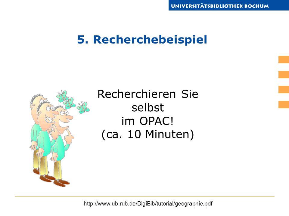 http://www.ub.rub.de/DigiBib/tutorial/geographie.pdf Recherchieren Sie selbst im OPAC! (ca. 10 Minuten) 5. Recherchebeispiel