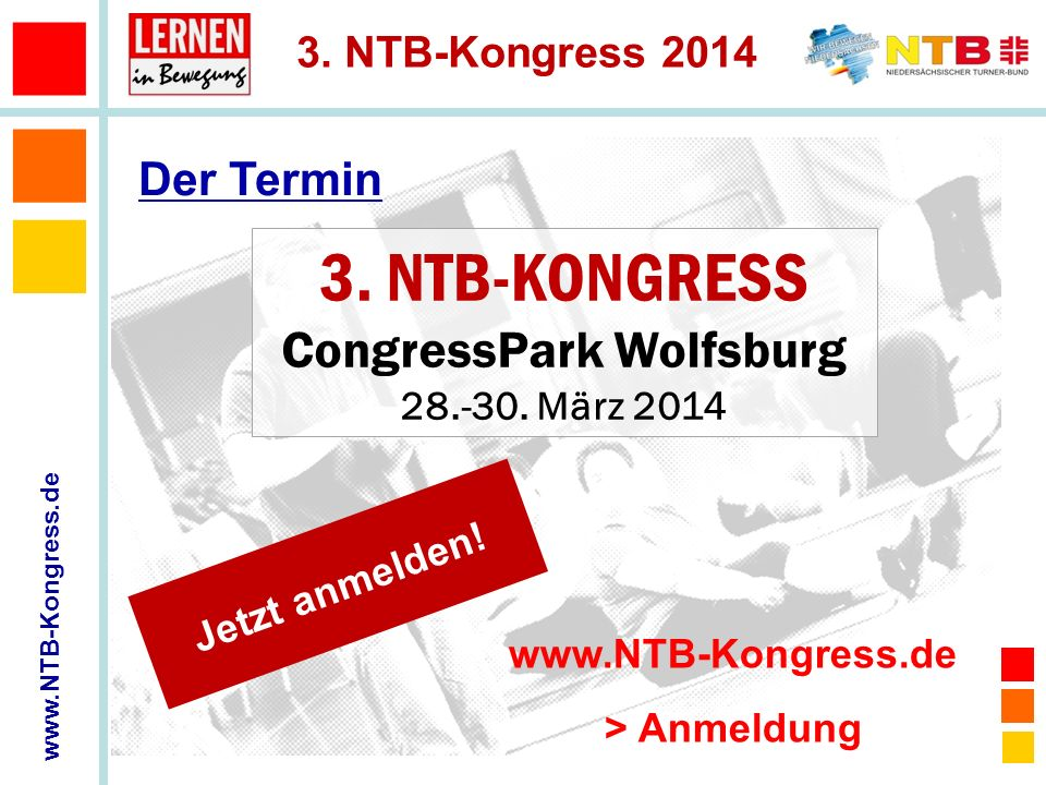 www.NTB-Kongress.de 3. NTB-Kongress 2014 3. NTB-KONGRESS CongressPark Wolfsburg 28.-30. März 2014 Der Termin Jetzt anmelden! www.NTB-Kongress.de > Anm