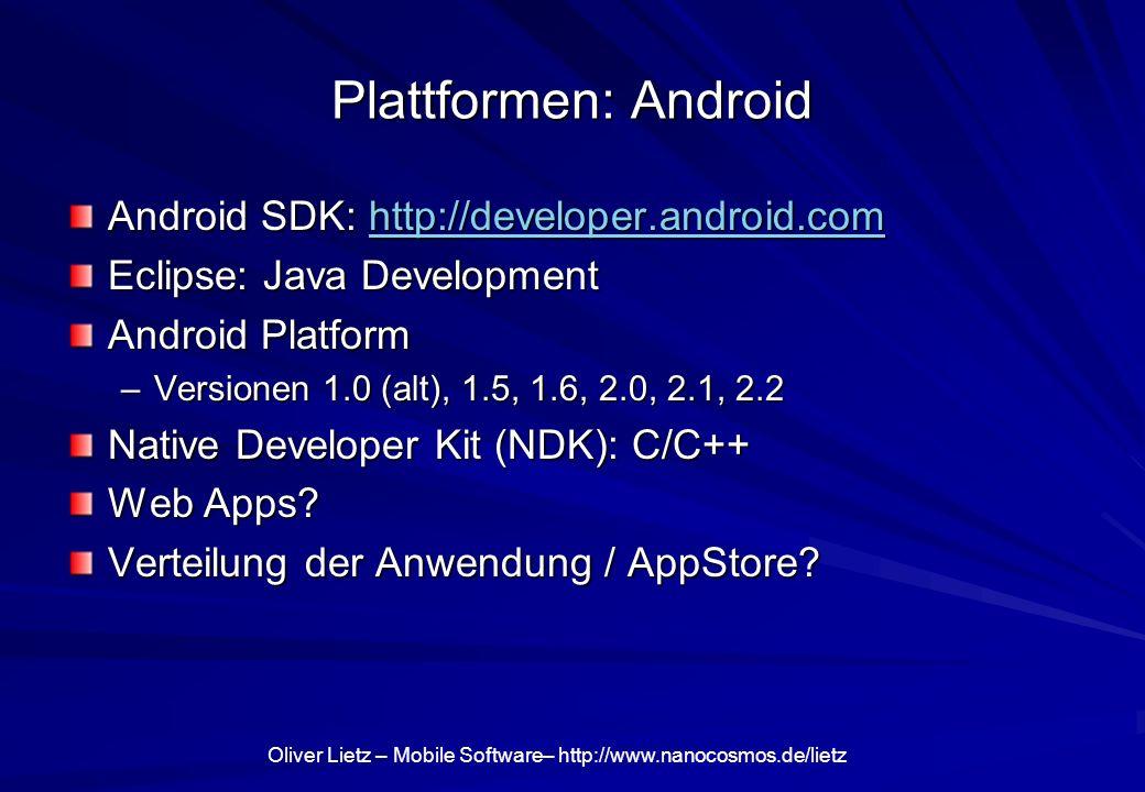 Oliver Lietz – Mobile Software– http://www.nanocosmos.de/lietz Plattformen: Android Android SDK: http://developer.android.com http://developer.android.com Eclipse: Java Development Android Platform –Versionen 1.0 (alt), 1.5, 1.6, 2.0, 2.1, 2.2 Native Developer Kit (NDK): C/C++ Web Apps.