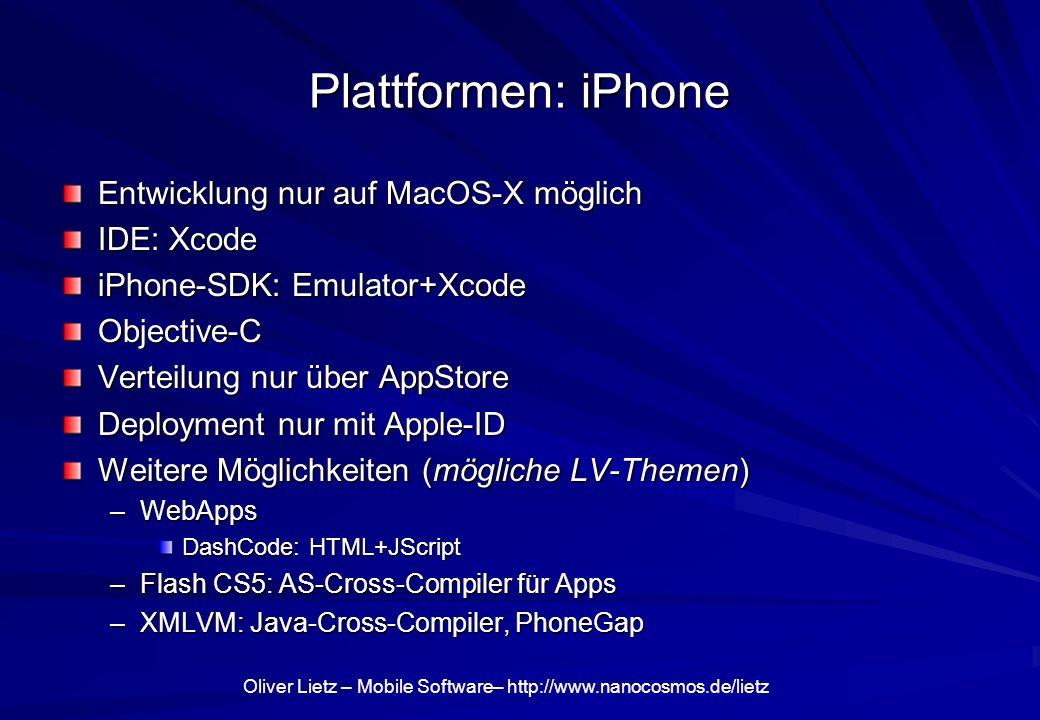 Oliver Lietz – Mobile Software– http://www.nanocosmos.de/lietz Plattformen: iPhone Entwicklung nur auf MacOS-X möglich IDE: Xcode iPhone-SDK: Emulator+Xcode Objective-C Verteilung nur über AppStore Deployment nur mit Apple-ID Weitere Möglichkeiten (mögliche LV-Themen) –WebApps DashCode: HTML+JScript –Flash CS5: AS-Cross-Compiler für Apps –XMLVM: Java-Cross-Compiler, PhoneGap