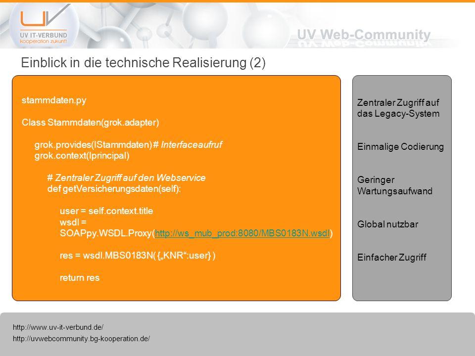http://uvwebcommunity.bg-kooperation.de/ http://www.uv-it-verbund.de/ Einblick in die technische Realisierung (3) interfaces.py (Zugriffsschnittstelle) Class IStammdaten(Interface): def getVersicherungsdaten(self): stellt das Interface für den Zugriff auf den Webservices für die Versicherungsdaten bereit app.py (Einstiegspunkt der Anwendung) Class Versicherungsrechner(): stammdaten = IStammdaten(self.request.principal) # Zugriffsinstanz für das Interface Daten = stammdaten.getVersicherungsdaten() # Zugriff auf den Webservices über das Interface Globale Bereitstellung Geringer Wartungsaufwand Einfacher Zugriff