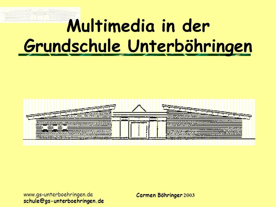 www.gs-unterboehringen.de schule@gs-unterboehringen.de Carmen Böhringer 2003 Multimedia in der Grundschule Unterböhringen