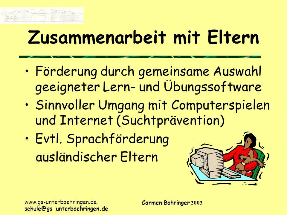 www.gs-unterboehringen.de schule@gs-unterboehringen.de Carmen Böhringer 2003 Zusammenarbeit mit Eltern Förderung durch gemeinsame Auswahl geeigneter Lern- und Übungssoftware Sinnvoller Umgang mit Computerspielen und Internet (Suchtprävention) Evtl.