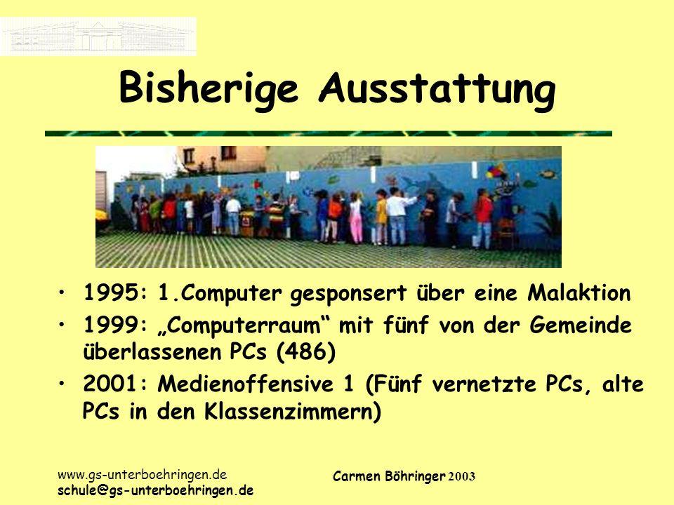 www.gs-unterboehringen.de schule@gs-unterboehringen.de Carmen Böhringer 2003 Bisherige Ausstattung 1995: 1.Computer gesponsert über eine Malaktion 1999: Computerraum mit fünf von der Gemeinde überlassenen PCs (486) 2001: Medienoffensive 1 (Fünf vernetzte PCs, alte PCs in den Klassenzimmern)