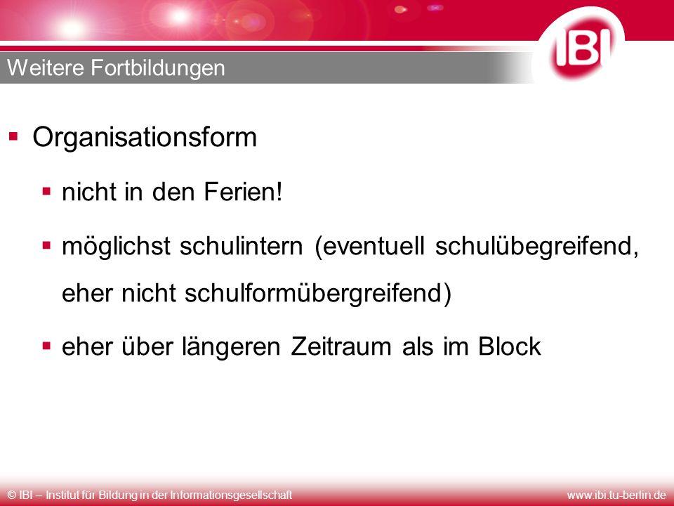 © IBI – Institut für Bildung in der Informationsgesellschaftwww.ibi.tu-berlin.de Weitere Fortbildungen Organisationsform nicht in den Ferien! möglichs