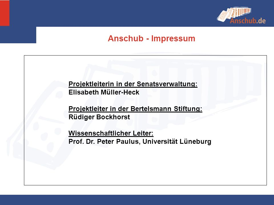 Anschub - Impressum Projektleiterin in der Senatsverwaltung: Elisabeth Müller-Heck Projektleiter in der Bertelsmann Stiftung: Rüdiger Bockhorst Wissen
