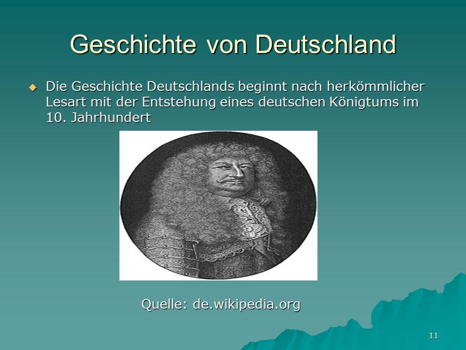 11 Geschichte von Deutschland Die Geschichte Deutschlands beginnt nach herkömmlicher Lesart mit der Entstehung eines deutschen Königtums im 10. Jahrhu