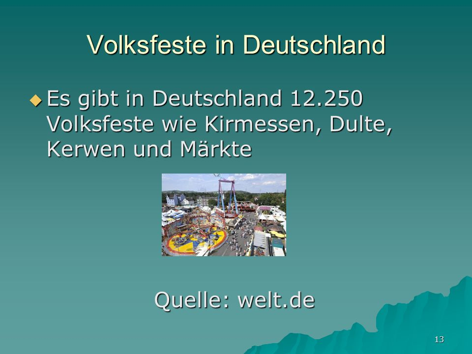 13 Volksfeste in Deutschland Es gibt in Deutschland 12.250 Volksfeste wie Kirmessen, Dulte, Kerwen und Märkte Es gibt in Deutschland 12.250 Volksfeste