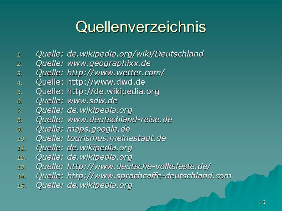16 Quellenverzeichnis 1. Quelle: de.wikipedia.org/wiki/Deutschland 2. Quelle: www.geographixx.de 3. Quelle: http://www.wetter.com/ 4. Quelle: http://w