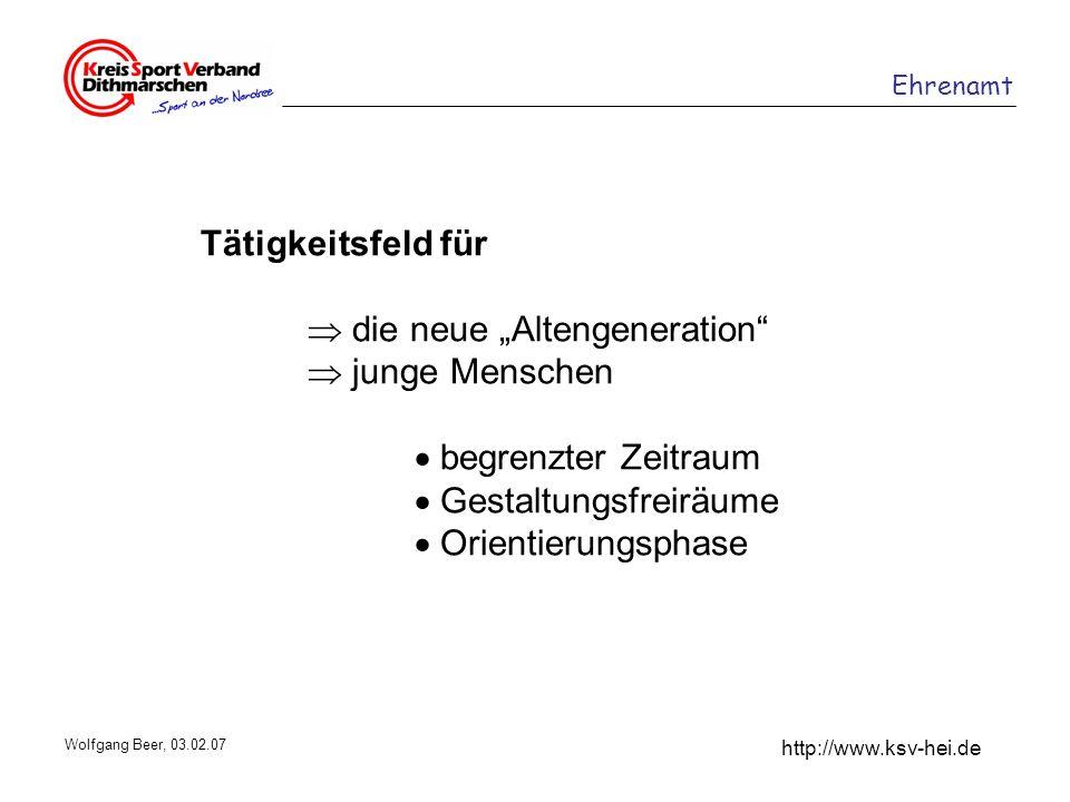 Ehrenamt http://www.ksv-hei.de Wolfgang Beer, 03.02.07 Tätigkeitsfeld für die neue Altengeneration junge Menschen begrenzter Zeitraum Gestaltungsfreir