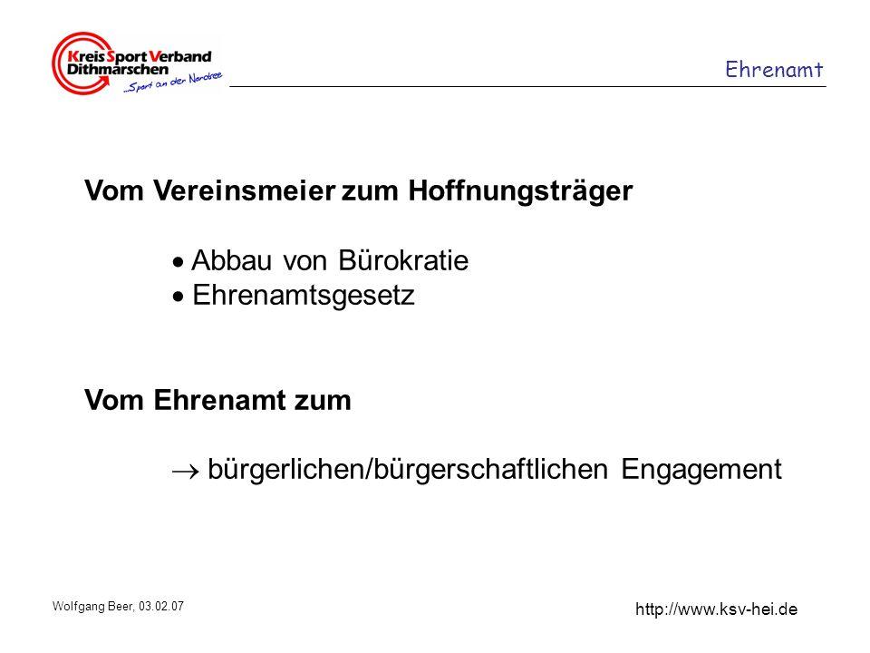 Ehrenamt http://www.ksv-hei.de Wolfgang Beer, 03.02.07 Vom Vereinsmeier zum Hoffnungsträger Abbau von Bürokratie Ehrenamtsgesetz Vom Ehrenamt zum bürg